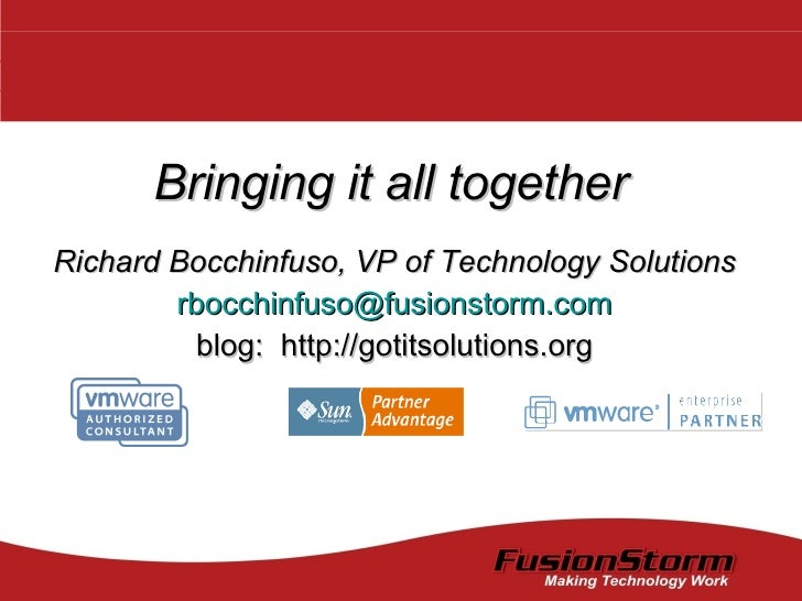 Bringing it all together Richard Bocchinfuso, VP of Technology Solutions [email_address] blog:  http://gotitsolutions.org