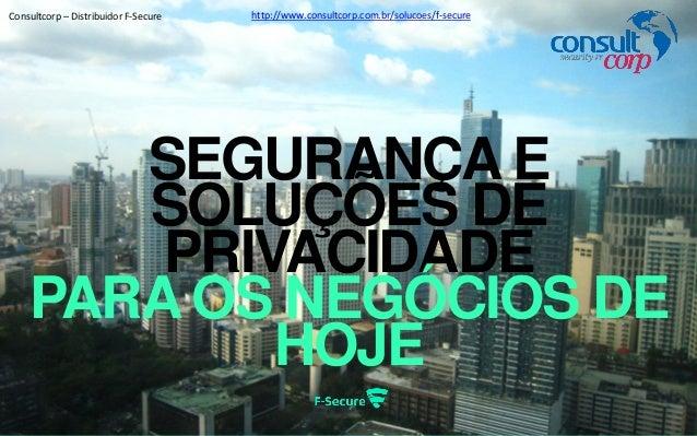 SEGURANÇA E SOLUÇÕES DE PRIVACIDADE PARA OS NEGÓCIOS DE HOJE http://www.consultcorp.com.br/solucoes/f-secureConsultcorp – ...