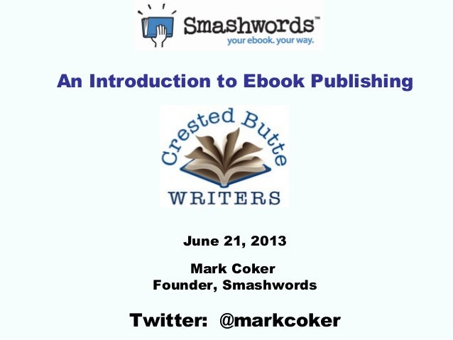 An Introduction to Ebook PublishingJune 21, 2013Mark CokerFounder, SmashwordsTwitter: @markcoker