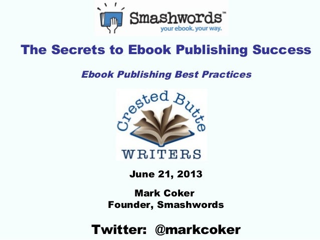 The Secrets to Ebook Publishing SuccessEbook Publishing Best PracticesJune 21, 2013Mark CokerFounder, SmashwordsTwitter: @...