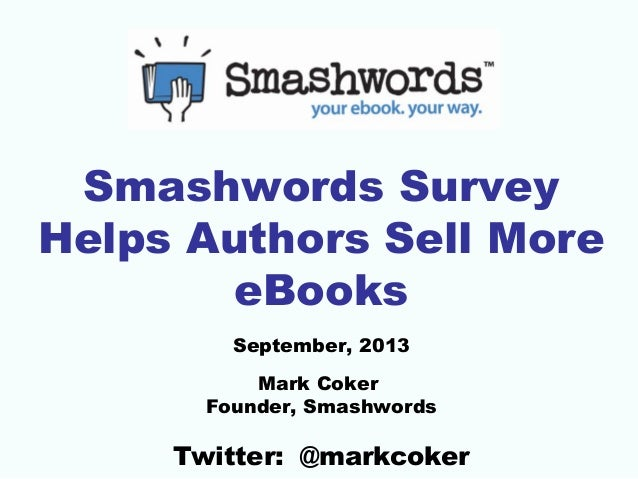 Smashwords Survey Helps Authors Sell More eBooks September, 2013 Mark Coker Founder, Smashwords  Twitter: @markcoker
