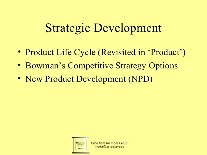 Strategic Development• Product Life Cycle (Revisited in 'Product')• Bowman's Competitive Strategy Options• New Product Dev...