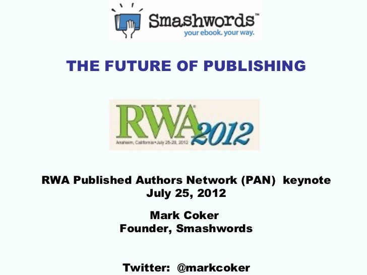 THE FUTURE OF PUBLISHINGRWA Published Authors Network (PAN) keynote               July 25, 2012               Mark Coker  ...