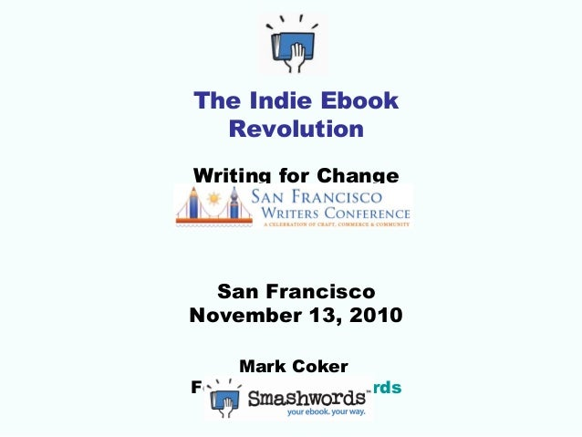The Indie Ebook Revolution Writing for Change San Francisco November 13, 2010 Mark Coker Founder, Smashwords