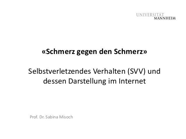 «Schmerz gegen den Schmerz»Selbstverletzendes Verhalten (SVV) und    dessen Darstellung im InternetProf. Dr. Sabina Misoch
