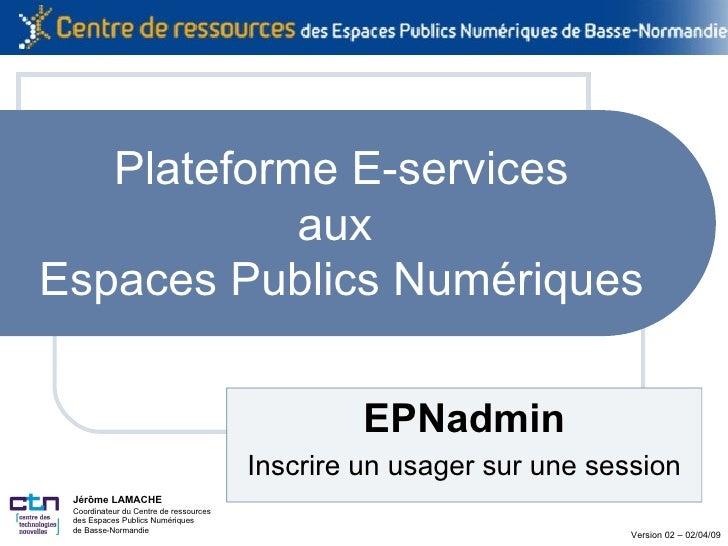 Plateforme E-services aux  Espaces Publics Numériques EPNadmin Inscrire un usager sur une session Jérôme LAMACHE Coordinat...