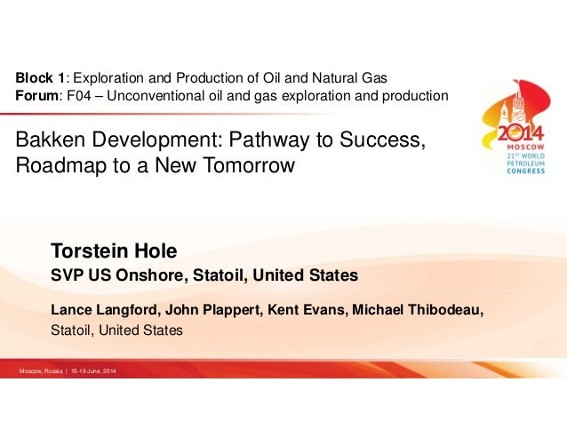 Bakken Development: Pathway to Success, Roadmap to a New Tomorrow Torstein Hole SVP US Onshore, Statoil, United States Lan...