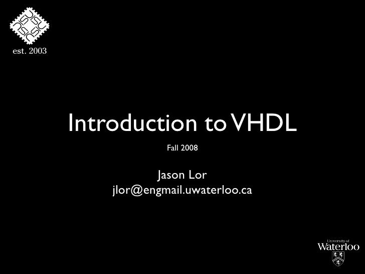 Introduction to VHDL             Fall 2008             Jason Lor    jlor@engmail.uwaterloo.ca
