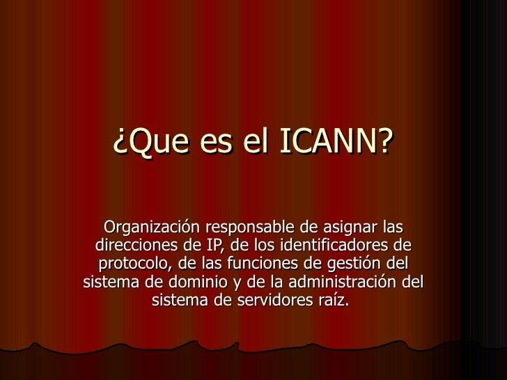 ¿Que es el ICANN? Organización responsable de asignar las direcciones de IP, de los identificadores de protocolo, de las f...