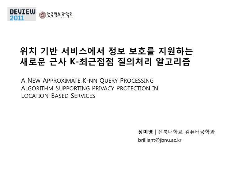 위치 기반 서비스에서 정보 보호를 지원하는새로운 근사 K-최근접점 질의처리 알고리즘A NEW APPROXIMATE K-NN QUERY PROCESSINGALGORITHM SUPPORTING PRIVACY PROTECTI...