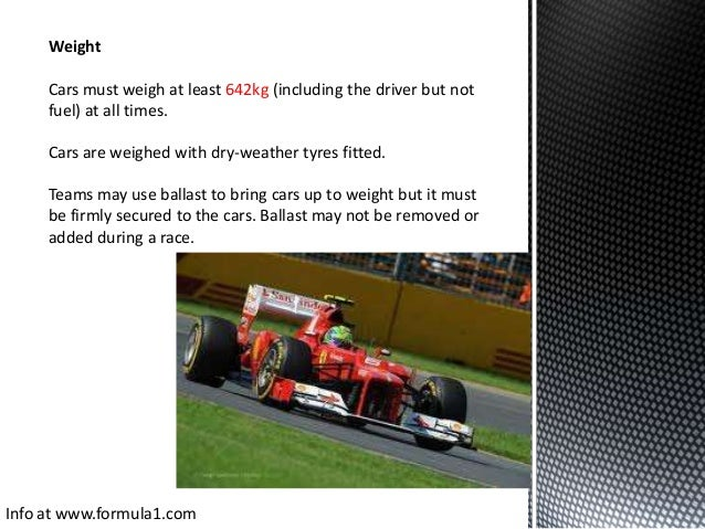 Weight Cars must weigh at least 642kg (including the driver but not fuel) at all times. Cars are weighed with dry-weather ...