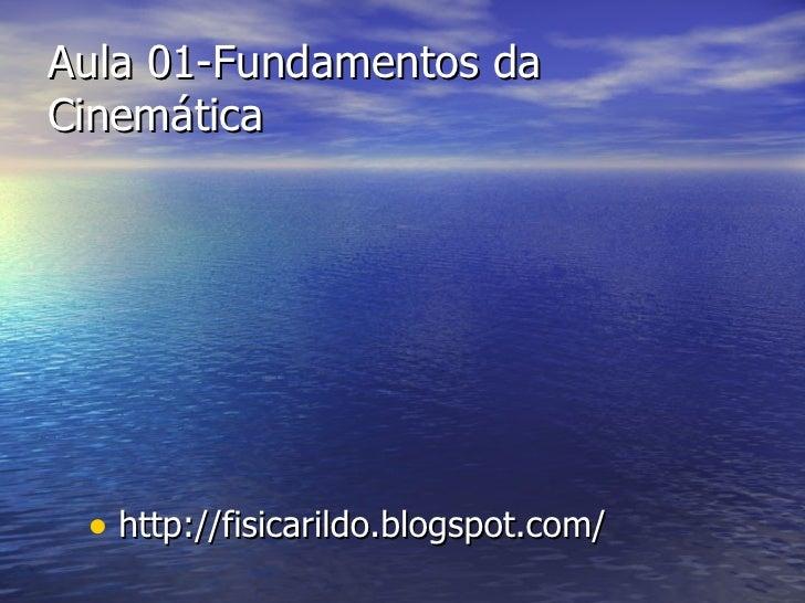 Aula 01-Fundamentos da Cinemática <ul><li>http://fisicarildo.blogspot.com/ </li></ul>