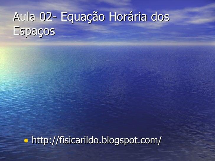 Aula 02- Equação Horária dos Espaços <ul><li>http://fisicarildo.blogspot.com/ </li></ul>