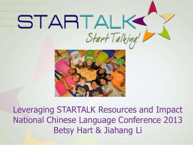 Leveraging STARTALK Resources and ImpactNational Chinese Language Conference 2013Betsy Hart & Jiahang Li