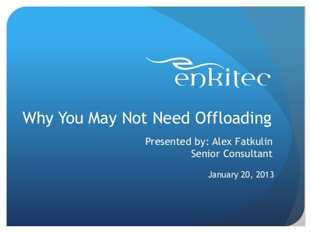 Why You May Not Need Offloading Presented by: Alex Fatkulin Senior Consultant January 20, 2013