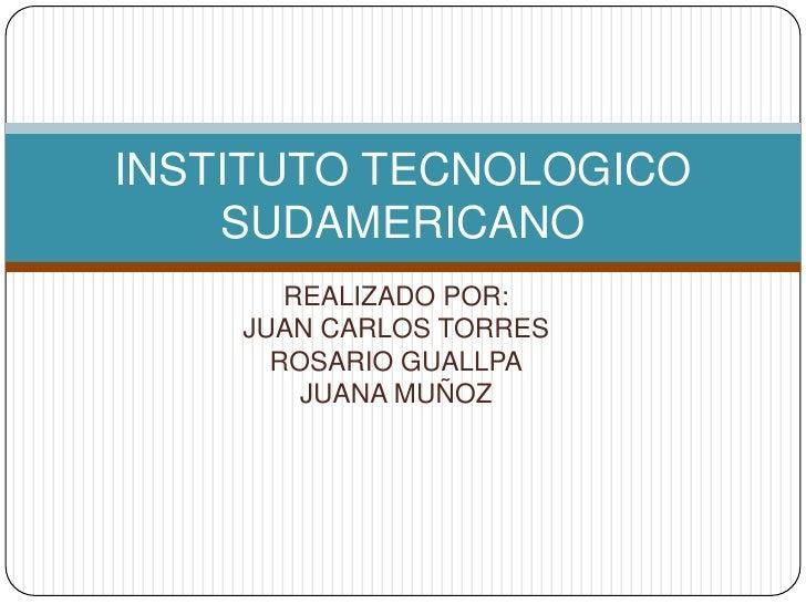 REALIZADO POR:<br />JUAN CARLOS TORRES<br />ROSARIO GUALLPA<br />JUANA MUÑOZ<br />INSTITUTO TECNOLOGICO SUDAMERICANO<br />