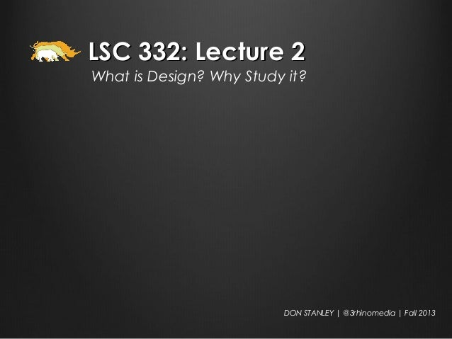 LSC 332: Lecture 2LSC 332: Lecture 2 What is Design? Why Study it? DON STANLEY | @3rhinomedia | Fall 2013