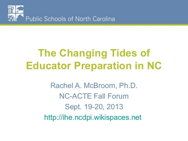 The Changing Tides of Educator Preparation in NC Rachel A. McBroom, Ph.D. NC-ACTE Fall Forum Sept. 19-20, 2013 http://ihe....