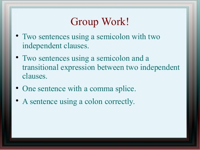 Group Work!   Two sentences using a semicolon with two  independent clauses.   Two sentences using a semicolon and a  tr...