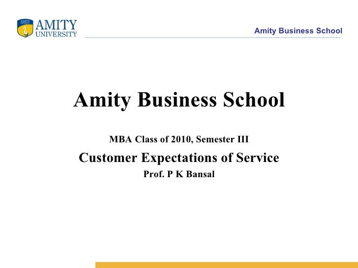 Amity Business School MBA Class of 2010, Semester III Customer Expectations of Service Prof. P K Bansal