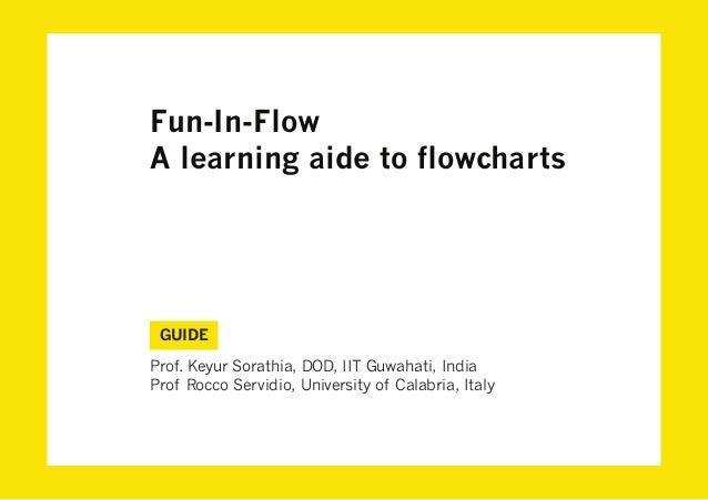 Fun-In-FlowA learning aide to flowcharts GUIDEProf. Keyur Sorathia, DOD, IIT Guwahati, IndiaProf Rocco Servidio, Universit...