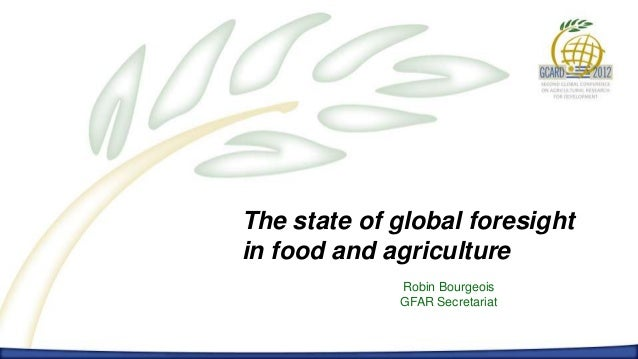 The state of global foresightin food and agriculture             Robin Bourgeois             GFAR Secretariat
