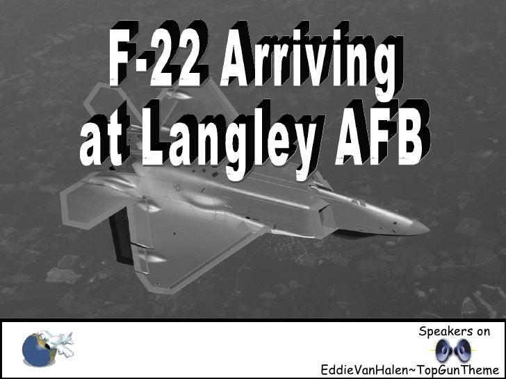 F-22 arriving at Langley AFB F-22 Arriving at Langley AFB Speakers on EddieVanHalen~TopGunTheme