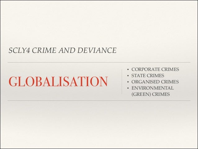 SCLY4 CRIME AND DEVIANCE •  GLOBALISATION  • • •  CORPORATE CRIMES! STATE CRIMES! ORGANISED CRIMES! ENVIRONMENTAL (GREEN) ...