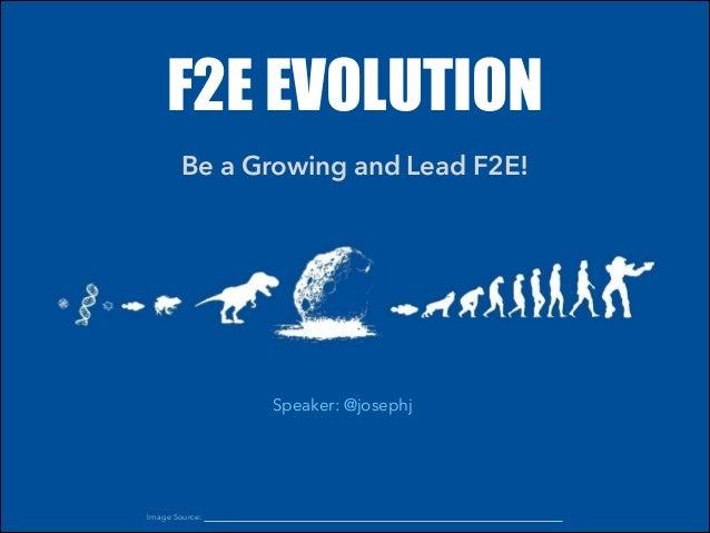 F2E EVOLUTION Be a Growing and Lead F2E! Speaker: @josephj Image Source: