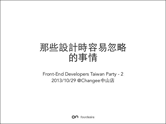 那些設計時容易忽略 的事情 Front-End Developers Taiwan Party - 2 2013/10/29 @Changee中⼭山店