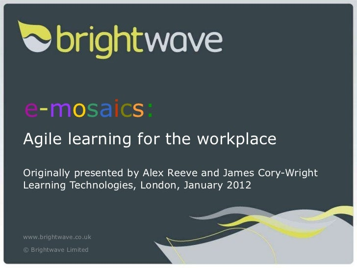 e - m o s a i c s :   Agile learning for the workplace Originally presented by Alex Reeve and James Cory-Wright Learning T...