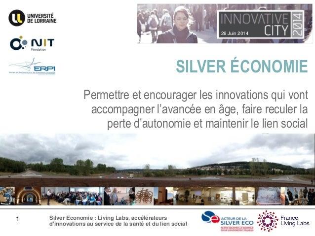 26 Juin 2014 1 Silver Economie : Living Labs, accélérateurs d'innovations au service de la santé et du lien social SILVER ...