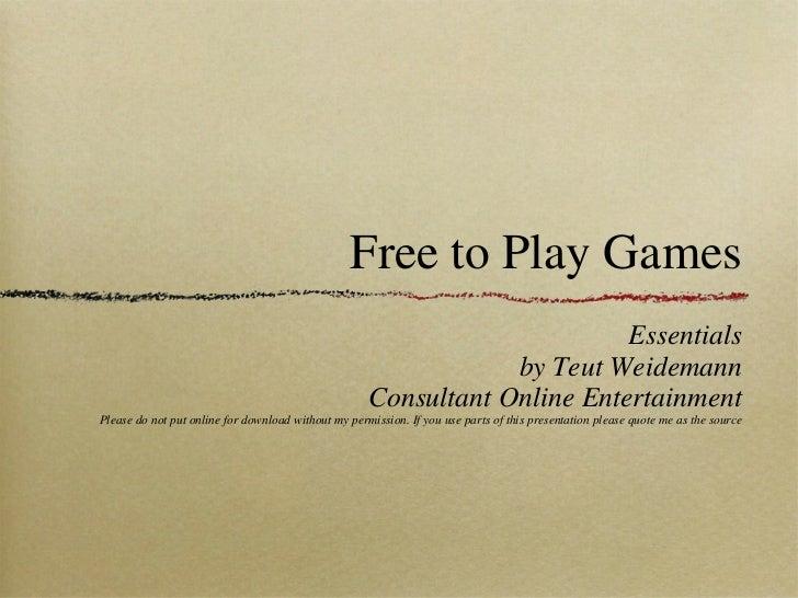 Free to Play Games <ul><li>Essentials </li></ul><ul><li>by Teut Weidemann </li></ul><ul><li>Consultant Online Entertainmen...