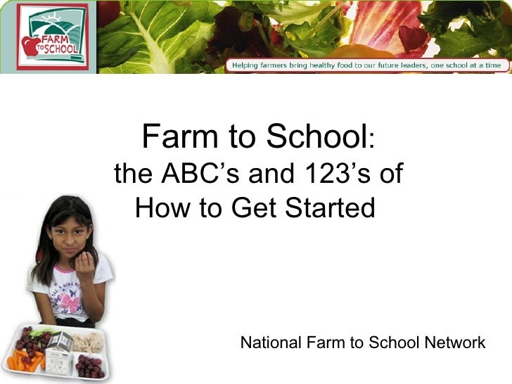 Farm to School :  the ABC's and 123's of  How to Get Started National Farm to School Network