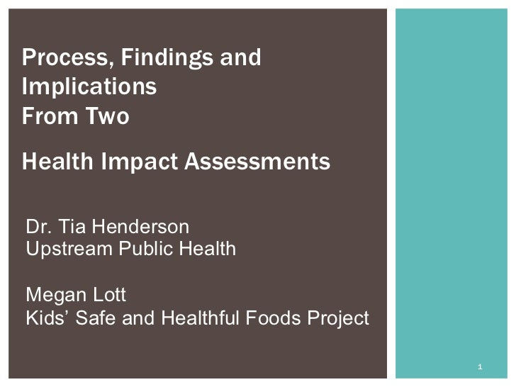 Process, Findings andImplicationsFrom TwoHealth Impact Assessments  Dr. Tia HendersonUpstream Public HealthMegan LottKids'...