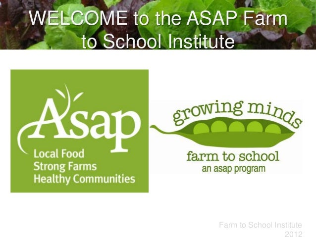 WELCOME to the ASAP Farm    to School Institute                 Farm to School Institute