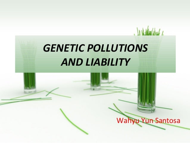 GENETIC POLLUTIONS   AND LIABILITY            Wahyu Yun Santosa