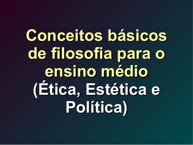Conceitos básicosConceitos básicos de filosofia para ode filosofia para o ensino médioensino médio (Ética, Estética e(Étic...