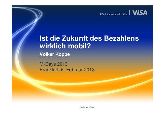 Ist die Zukunft des Bezahlenswirklich mobil?Volker KoppeM-Days 2013Frankfurt, 6. Februar 2013                  Visa Europe...