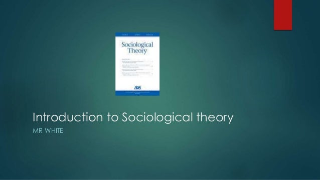 Introduction to Sociological theory MR WHITE