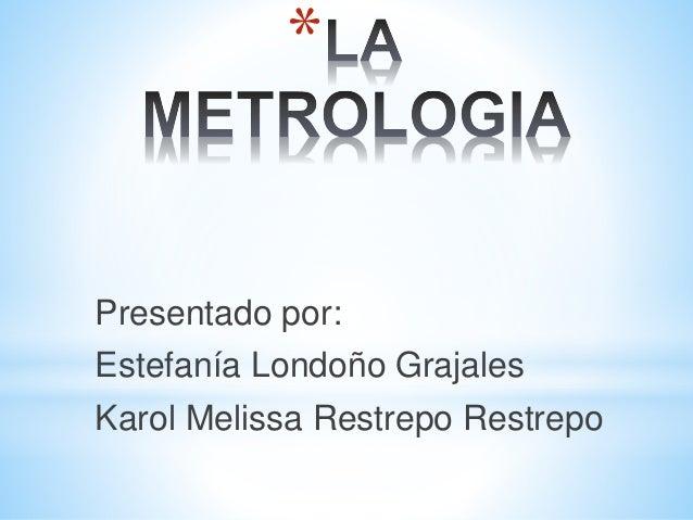 * Presentado por: Estefanía Londoño Grajales Karol Melissa Restrepo Restrepo