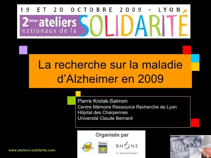 La recherche sur la maladie d'Alzheimer en 2009 Organisés par  www.ateliers-solidarite.com Pierre Krolak-Salmon Centre Mém...