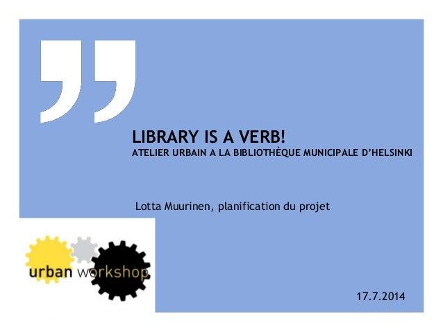 LIBRARY IS A VERB! ATELIER URBAIN A LA BIBLIOTHÈQUE MUNICIPALE D'HELSINKI Lotta Muurinen, planification du projet 17.7.2014