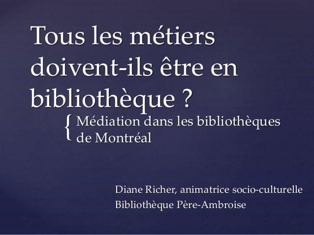 { Tous les métiers doivent-ils être en bibliothèque ? Médiation dans les bibliothèques de Montréal Diane Richer, animatric...