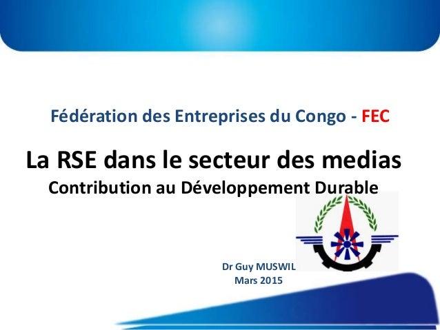 Fédération des Entreprises du Congo - FEC La RSE dans le secteur des medias Contribution au Développement Durable Dr Guy M...