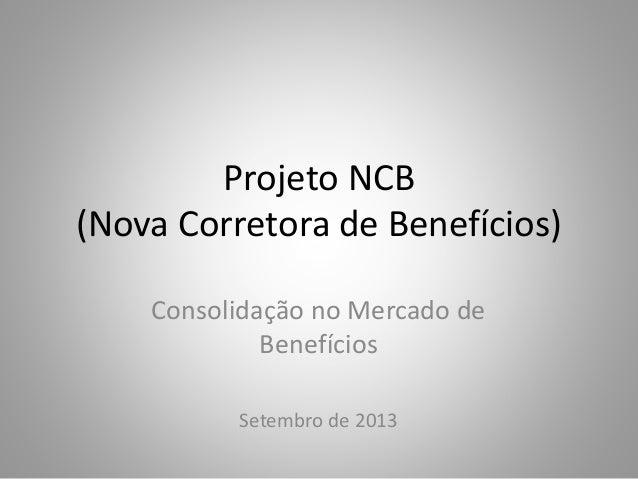 Projeto NCB (Nova Corretora de Benefícios) Consolidação no Mercado de Benefícios Setembro de 2013