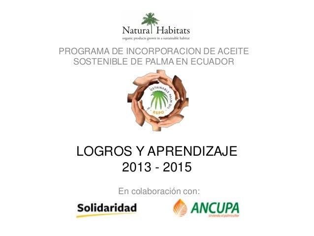 LOGROS Y APRENDIZAJE 2013 - 2015 PROGRAMA DE INCORPORACION DE ACEITE SOSTENIBLE DE PALMA EN ECUADOR En colaboración con:
