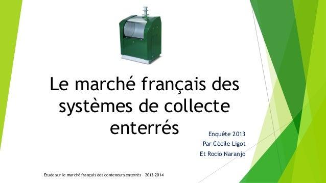 Le marché français des systèmes de collecte enterrés Enquête 2013 Par Cécile Ligot Et Rocio Naranjo Etude sur le marché fr...
