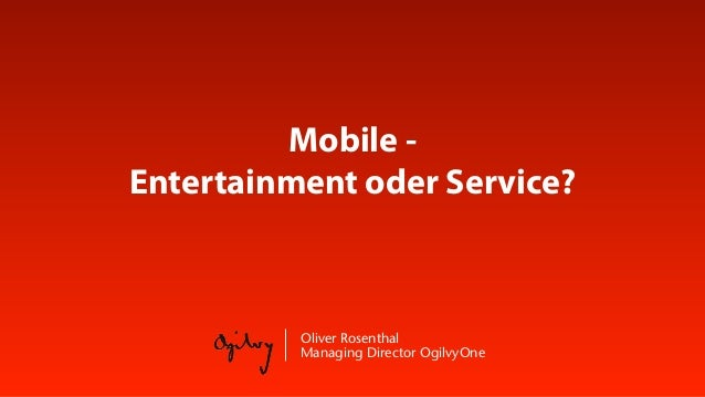 Mobile -Entertainment oder Service?          Oliver Rosenthal          Managing Director OgilvyOne