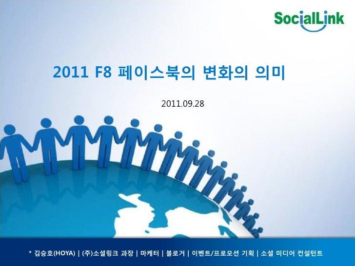 2011 F8 페이스북의 변화의 의미                                                                2011.09.28* 김승호(HOYA) | (주)소셜링크 과장 | 마...